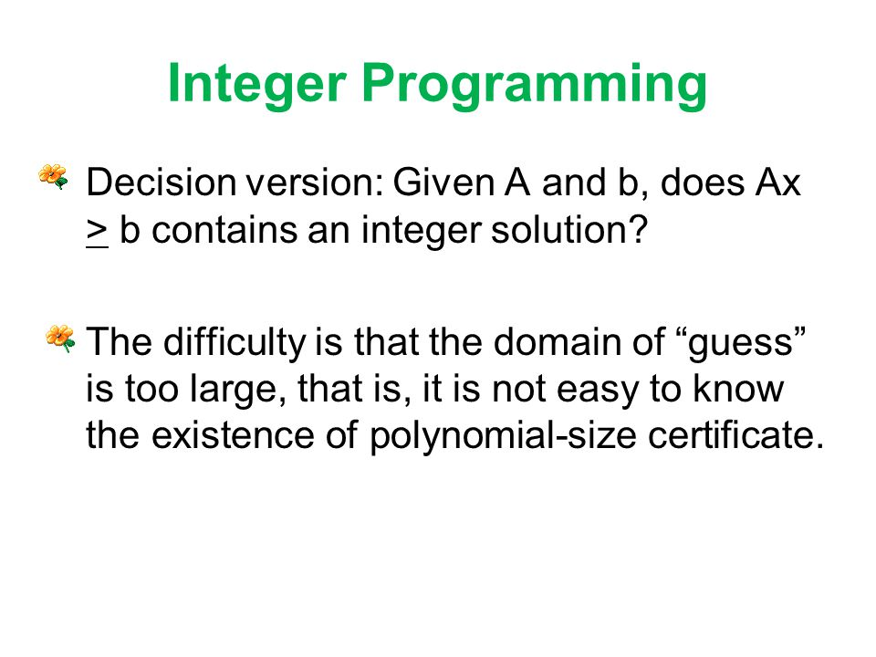 Integer Programming Decision version: Given A and b, does Ax > b contains an integer solution.
