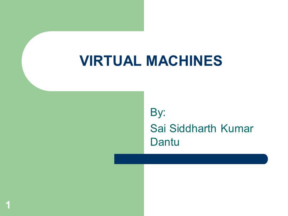 1 VIRTUAL MACHINES By: Sai Siddharth Kumar Dantu
