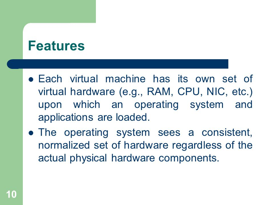 10 Features Each virtual machine has its own set of virtual hardware (e.g., RAM, CPU, NIC, etc.) upon which an operating system and applications are loaded.