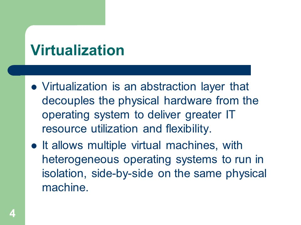 4 Virtualization Virtualization is an abstraction layer that decouples the physical hardware from the operating system to deliver greater IT resource utilization and flexibility.