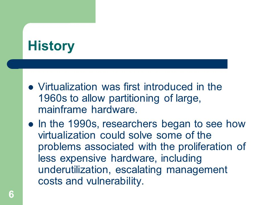6 History Virtualization was first introduced in the 1960s to allow partitioning of large, mainframe hardware.