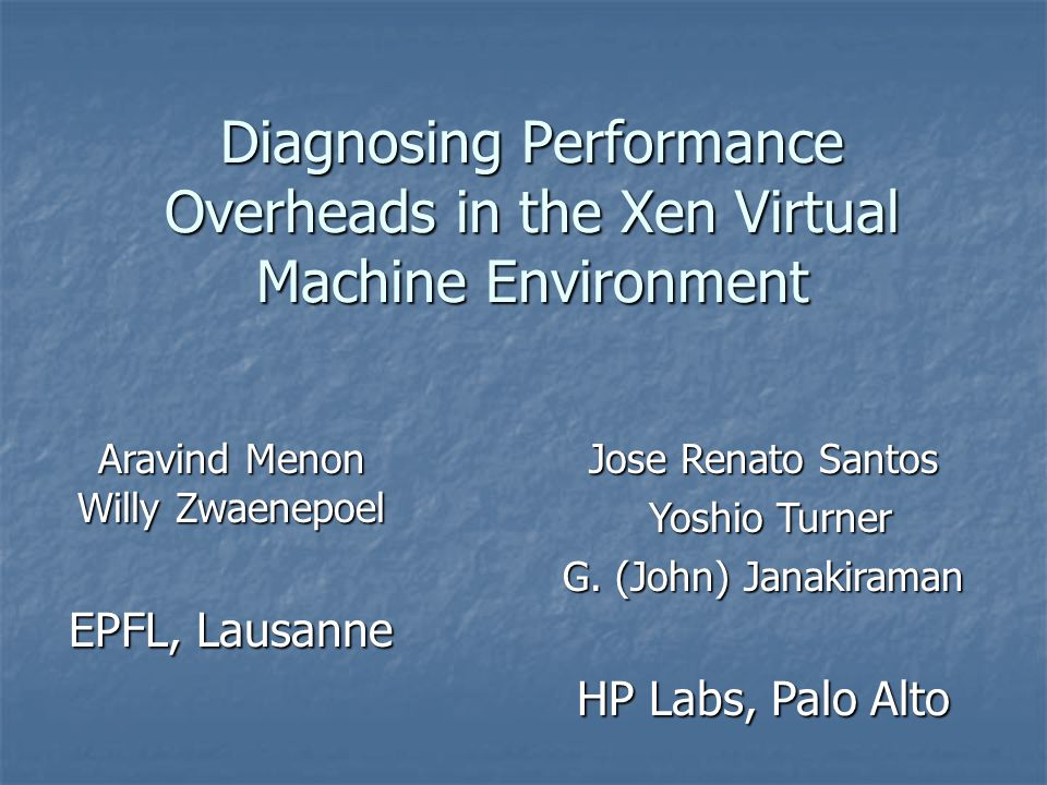 Diagnosing Performance Overheads in the Xen Virtual Machine Environment Aravind Menon Willy Zwaenepoel EPFL, Lausanne Jose Renato Santos Yoshio Turner Yoshio Turner G.
