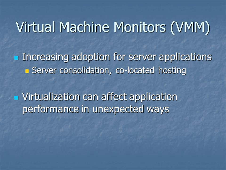 Virtual Machine Monitors (VMM) Increasing adoption for server applications Increasing adoption for server applications Server consolidation, co-located hosting Server consolidation, co-located hosting Virtualization can affect application performance in unexpected ways Virtualization can affect application performance in unexpected ways