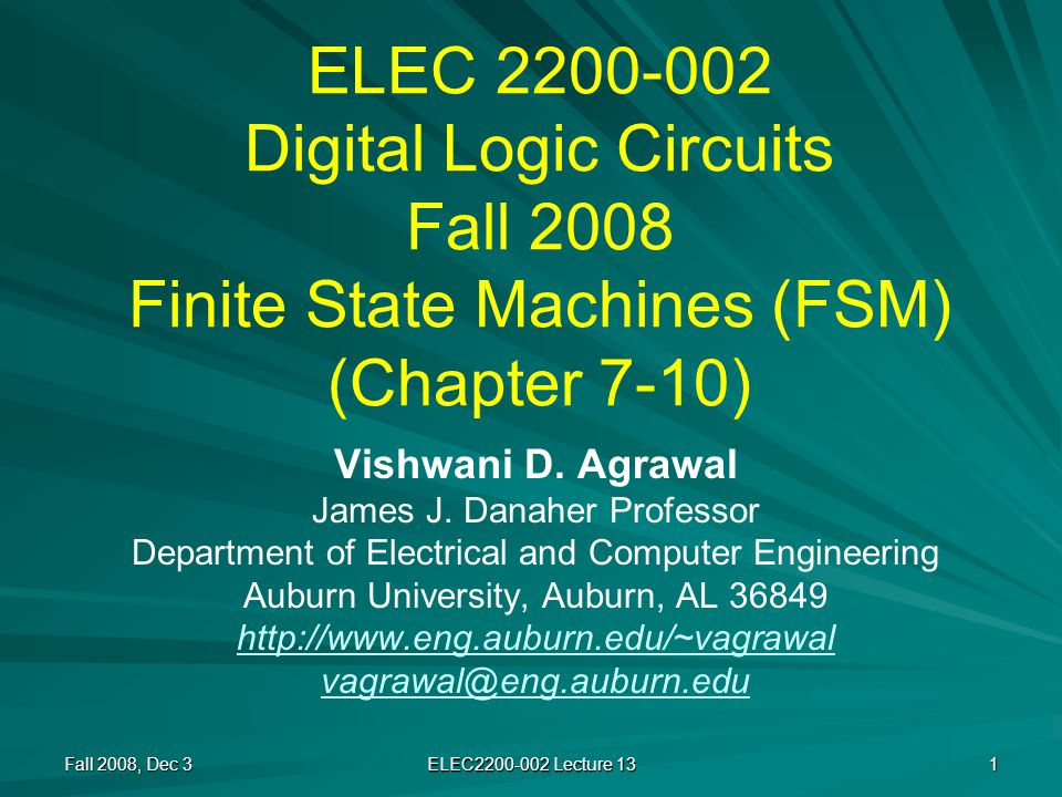 Minimized State Table Fall 2008, Dec 3 ELEC2200-002 Lecture 13 22 Present state Next state, output (Z) Input I1 I2 AD, 0C, 1 BE, 1A, 1 CH, 1D, 1 DD, 0C, 1 EB, 0G, 1 FH, 1D, 1 GA, 0F, 1 HC, 0A, 1 IG, 1H, 1 Present state Next state, output (Z) Input I1 I2 S1 = (A, D, G)S1, 0S2, 1 S2 = (B, C, F)S3, 1S1, 1 S3 = (E, H)S2, 0S1, 1 S4 = IS1, 1S3, 1 OriginalMinimized Number of flip-flops is reduced from 4 to 2.