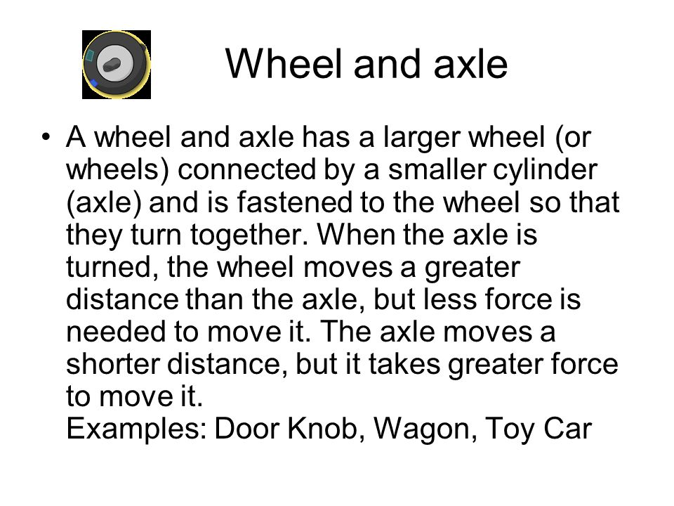 Wheel and axle A wheel and axle has a larger wheel (or wheels) connected by a smaller cylinder (axle) and is fastened to the wheel so that they turn t