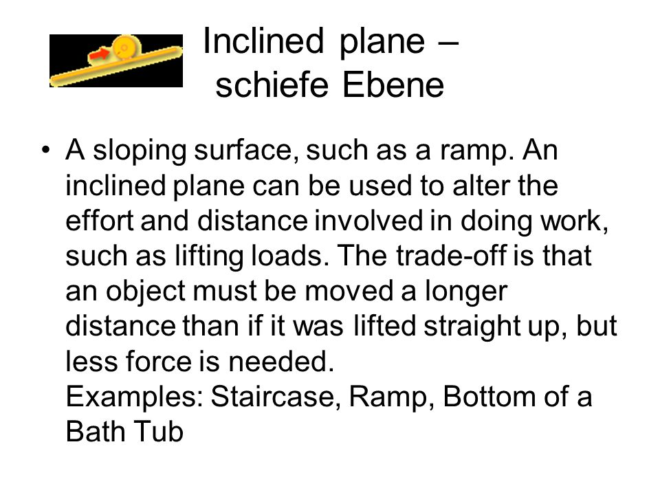 Inclined plane – schiefe Ebene A sloping surface, such as a ramp. An inclined plane can be used to alter the effort and distance involved in doing wor