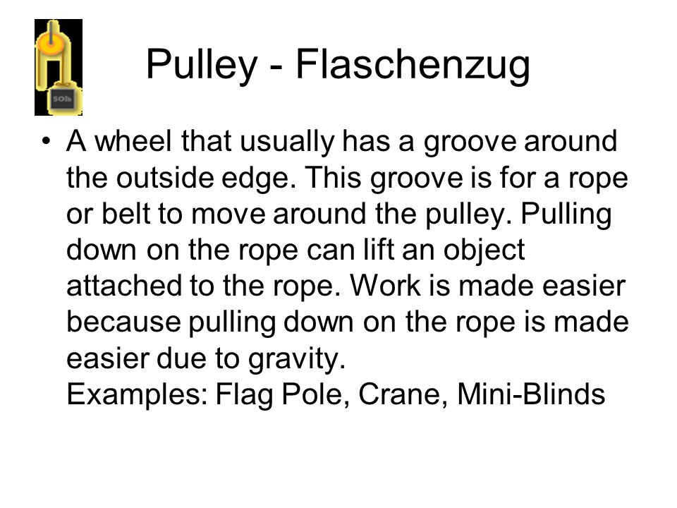 Pulley - Flaschenzug A wheel that usually has a groove around the outside edge. This groove is for a rope or belt to move around the pulley. Pulling d