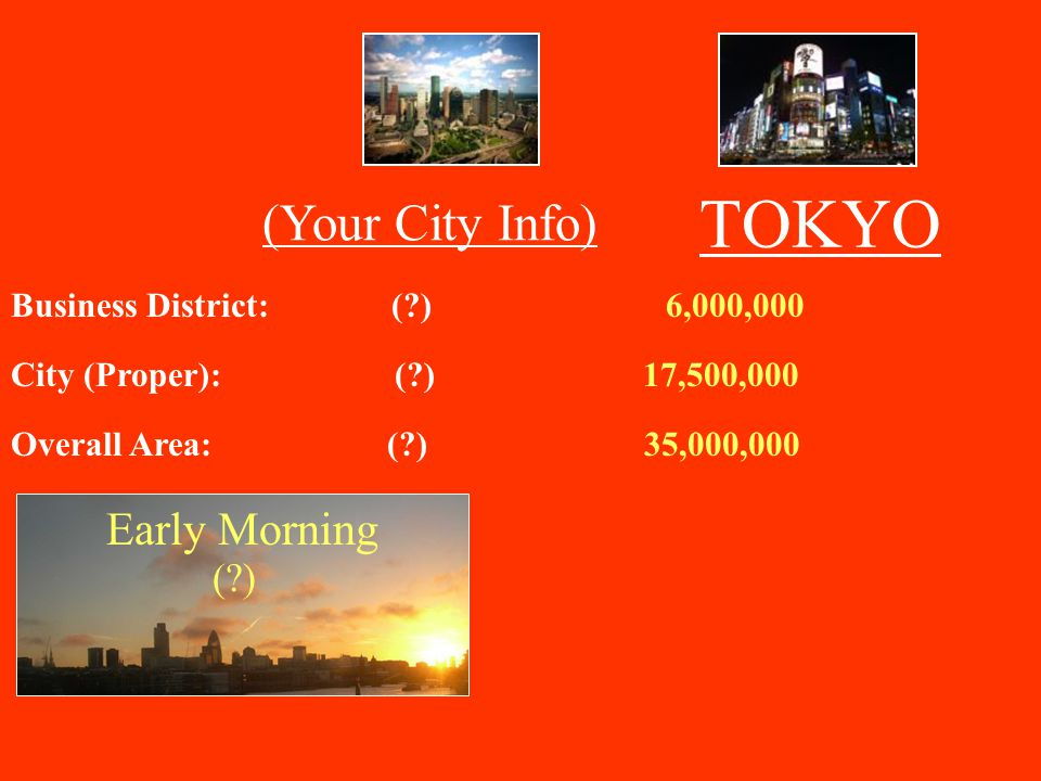 TOKYO (Your City Info) Business District: ( ) 6,000,000 City (Proper): ( ) 17,500,000 Overall Area: ( ) 35,000,000 Early Morning ( )