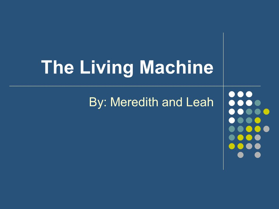 The Living Machine By: Meredith and Leah