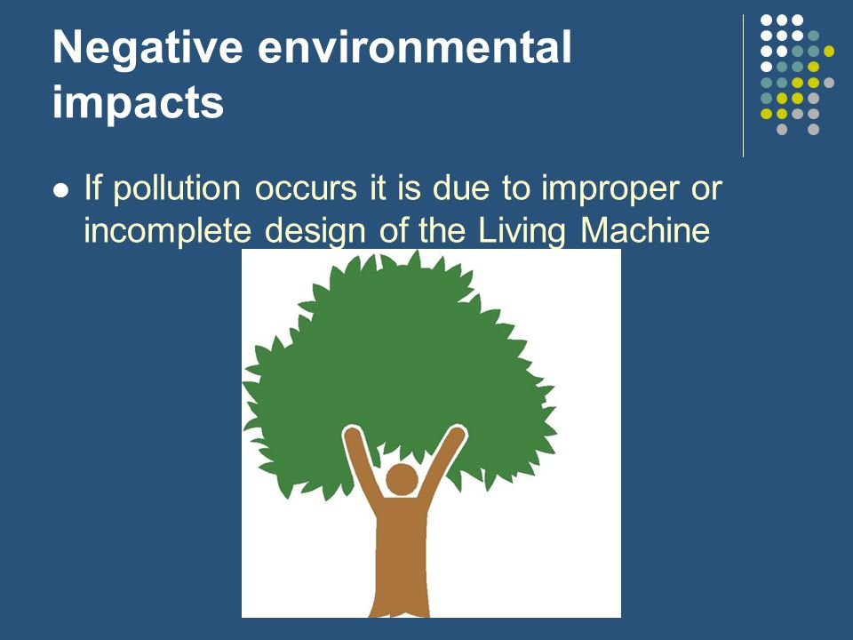 Negative environmental impacts If pollution occurs it is due to improper or incomplete design of the Living Machine