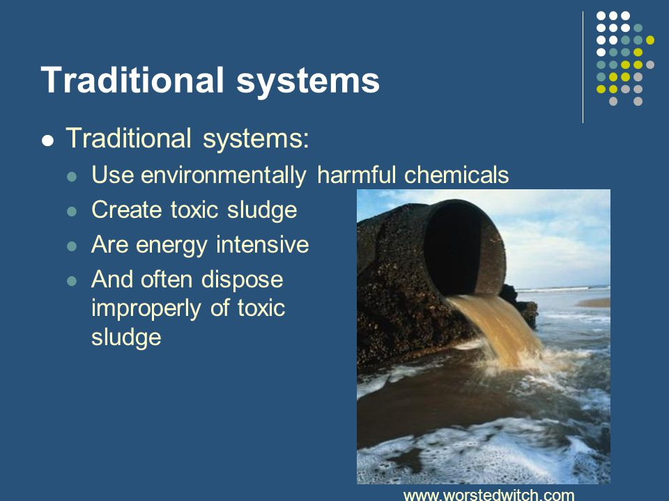 Traditional systems Traditional systems: Use environmentally harmful chemicals Create toxic sludge Are energy intensive And often dispose improperly of toxic sludge www.worstedwitch.com