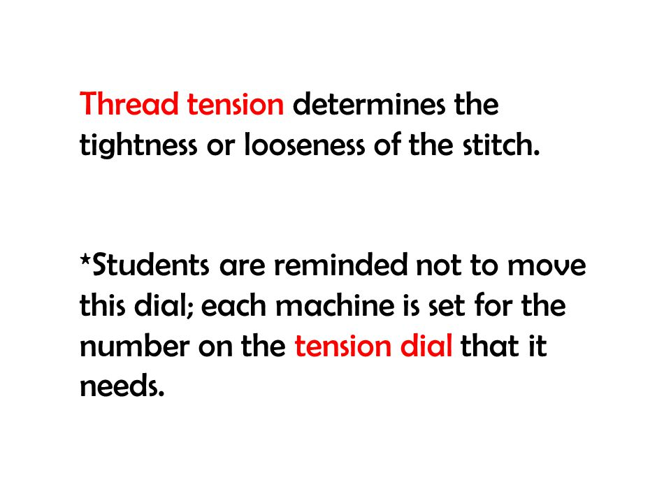 Thread tension determines the tightness or looseness of the stitch. *Students are reminded not to move this dial; each machine is set for the number o