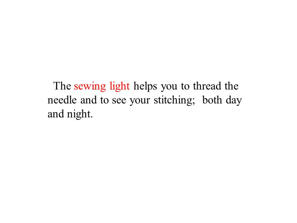 The sewing light helps you to thread the needle and to see your stitching; both day and night.