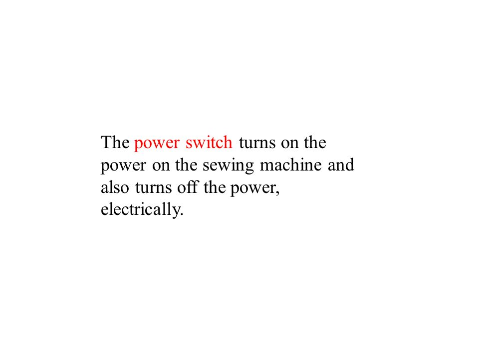 The power switch turns on the power on the sewing machine and also turns off the power, electrically.