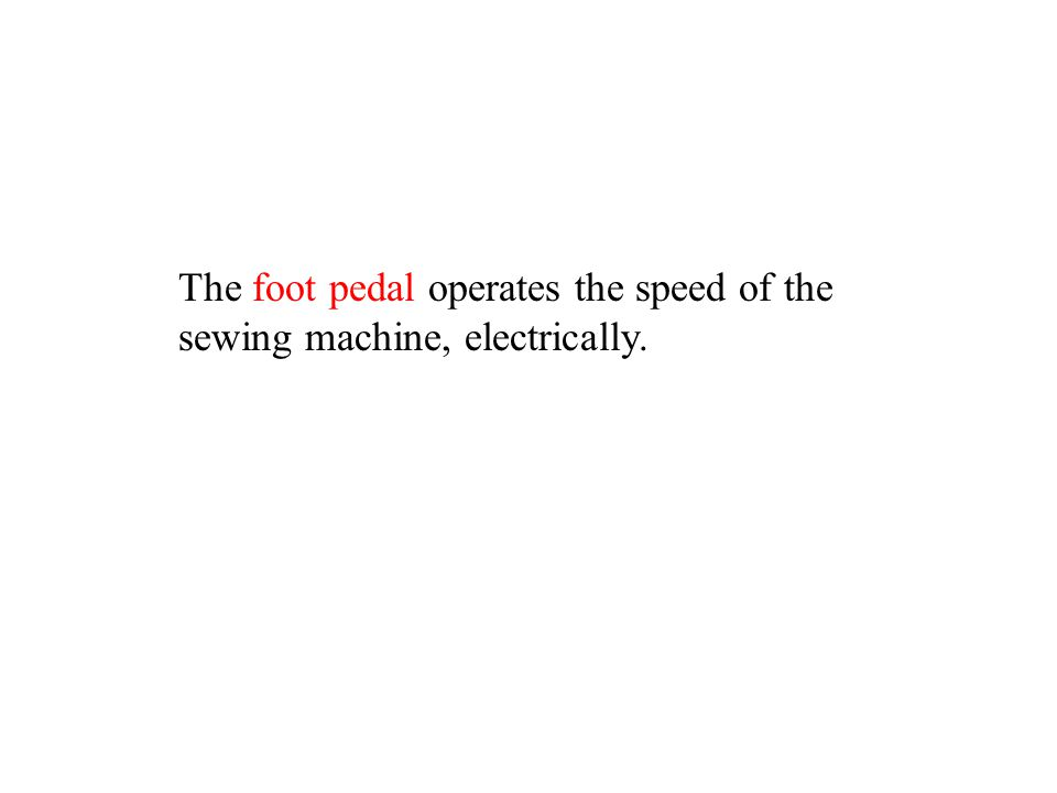 The foot pedal operates the speed of the sewing machine, electrically.