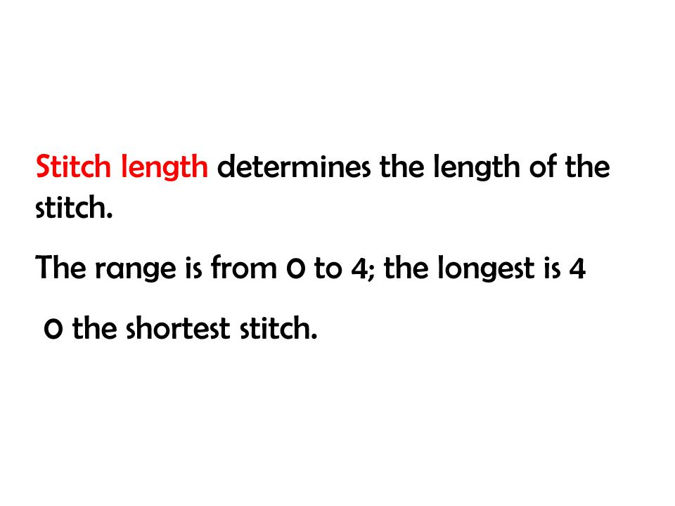 Stitch length determines the length of the stitch. The range is from 0 to 4; the longest is 4 0 the shortest stitch.