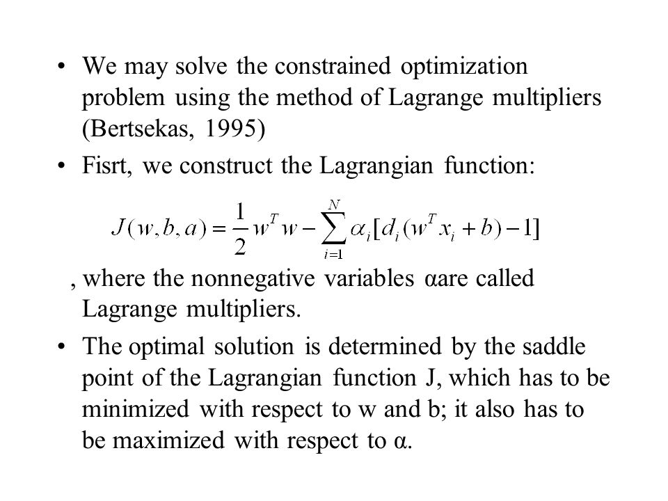 We may solve the constrained optimization problem using the method of Lagrange multipliers (Bertsekas, 1995) Fisrt, we construct the Lagrangian function:, where the nonnegative variables αare called Lagrange multipliers.