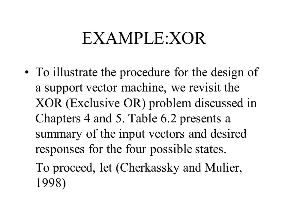 EXAMPLE:XOR To illustrate the procedure for the design of a support vector machine, we revisit the XOR (Exclusive OR) problem discussed in Chapters 4 and 5.