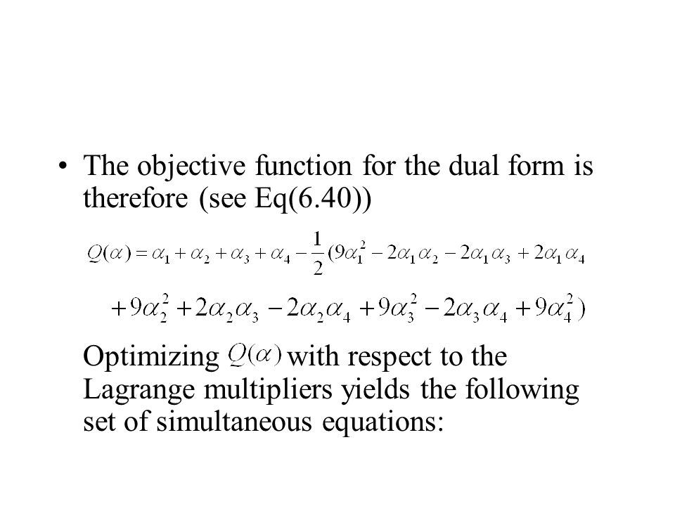The objective function for the dual form is therefore (see Eq(6.40)) Optimizing with respect to the Lagrange multipliers yields the following set of simultaneous equations: