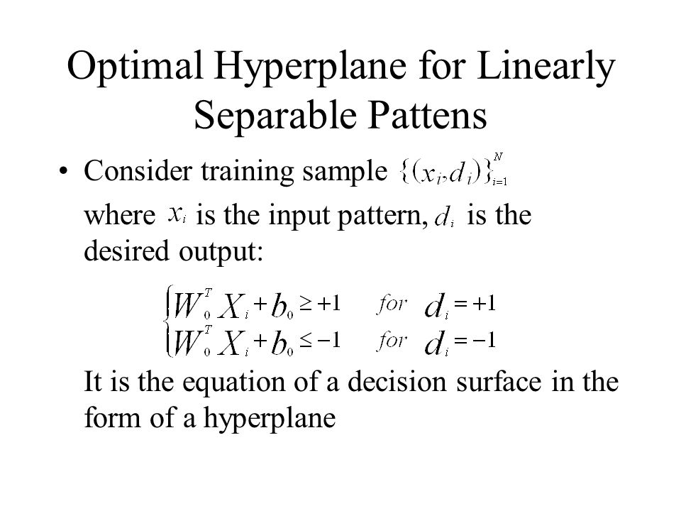Optimal Hyperplane for Linearly Separable Pattens Consider training sample where is the input pattern, is the desired output: It is the equation of a decision surface in the form of a hyperplane