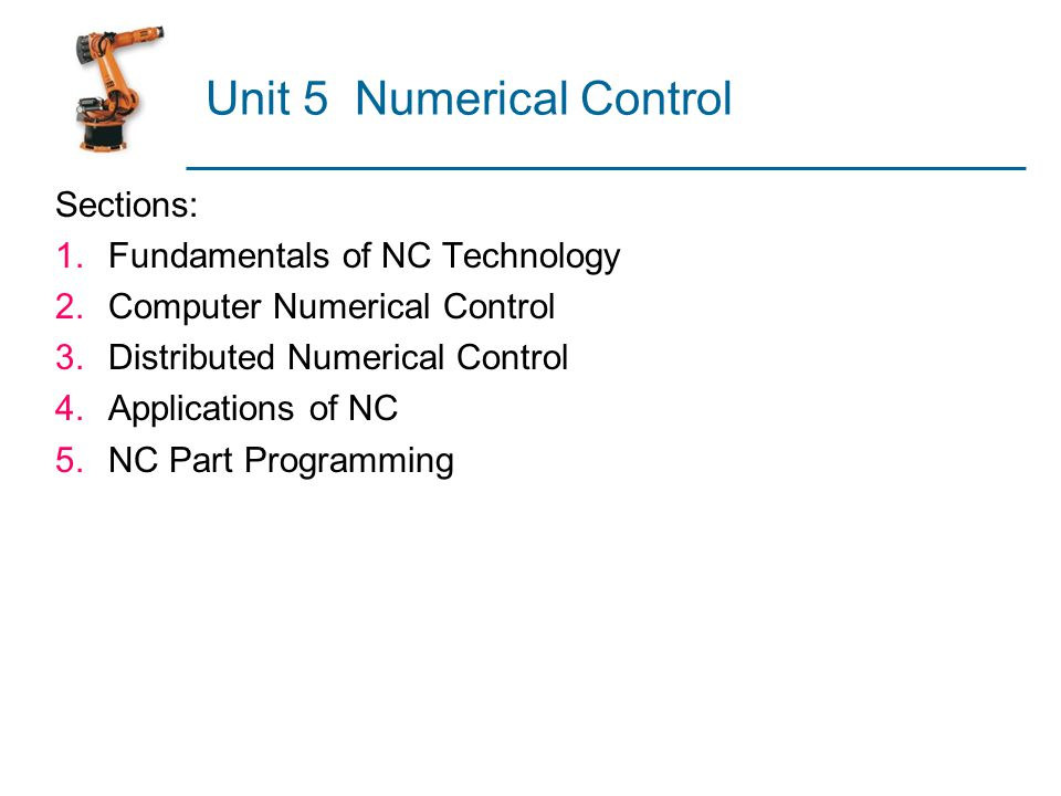 Unit 5 Numerical Control Sections: 1.Fundamentals of NC Technology 2.Computer Numerical Control 3.Distributed Numerical Control 4.Applications of NC 5