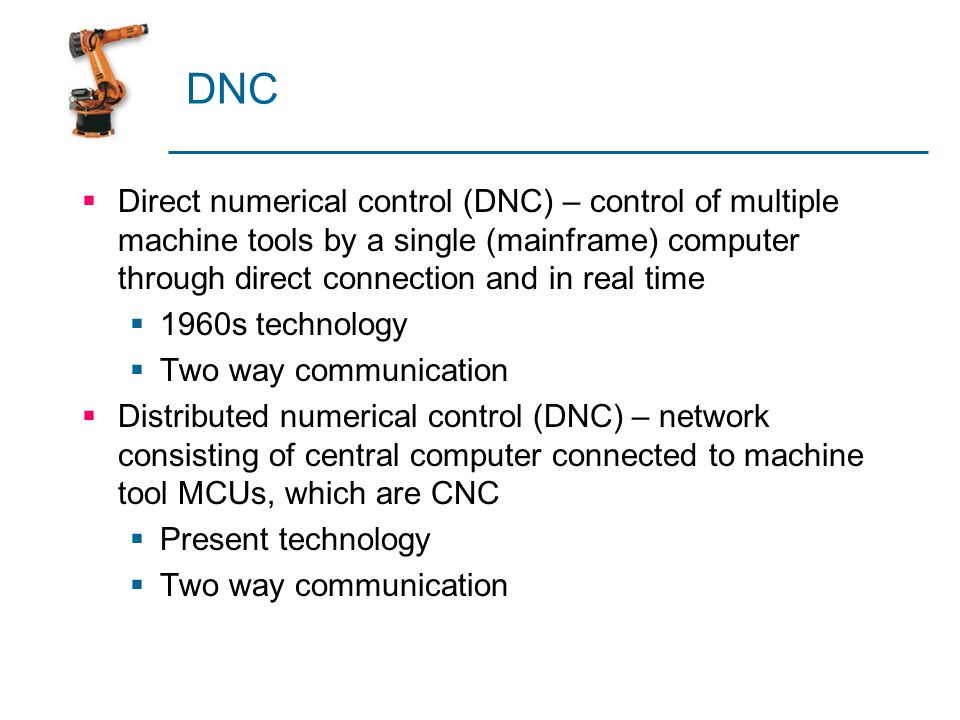 DNC Direct numerical control (DNC) – control of multiple machine tools by a single (mainframe) computer through direct connection and in real time 196