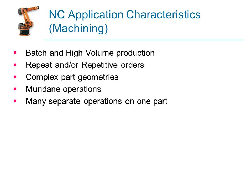 NC Application Characteristics (Machining) Batch and High Volume production Repeat and/or Repetitive orders Complex part geometries Mundane operations