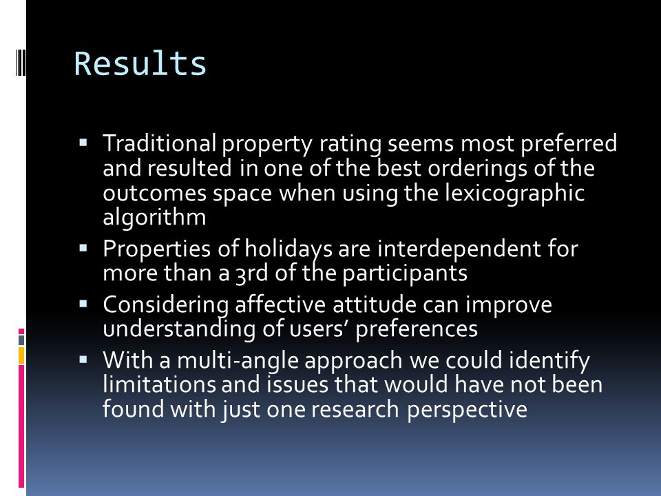 Results Traditional property rating seems most preferred and resulted in one of the best orderings of the outcomes space when using the lexicographic algorithm Properties of holidays are interdependent for more than a 3rd of the participants Considering affective attitude can improve understanding of users preferences With a multi-angle approach we could identify limitations and issues that would have not been found with just one research perspective