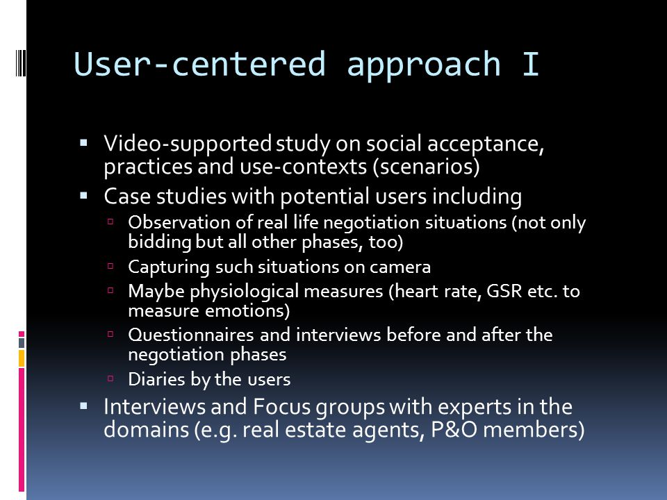 User-centered approach I Video-supported study on social acceptance, practices and use-contexts (scenarios) Case studies with potential users including Observation of real life negotiation situations (not only bidding but all other phases, too) Capturing such situations on camera Maybe physiological measures (heart rate, GSR etc.