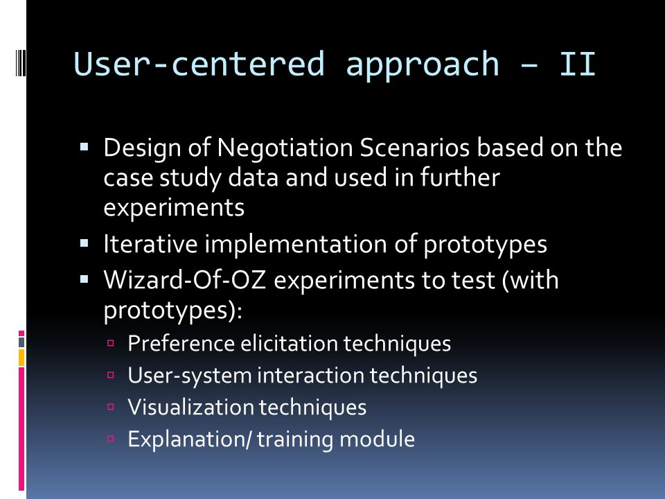 User-centered approach – II Design of Negotiation Scenarios based on the case study data and used in further experiments Iterative implementation of prototypes Wizard-Of-OZ experiments to test (with prototypes): Preference elicitation techniques User-system interaction techniques Visualization techniques Explanation/ training module