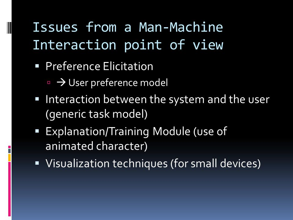 Issues from a Man-Machine Interaction point of view Preference Elicitation User preference model Interaction between the system and the user (generic task model) Explanation/Training Module (use of animated character) Visualization techniques (for small devices)
