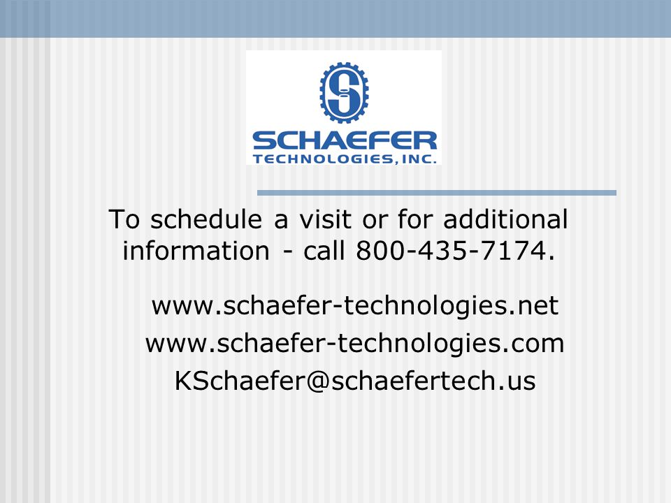 To schedule a visit or for additional information - call 800-435-7174. www.schaefer-technologies.net www.schaefer-technologies.com KSchaefer@schaefert
