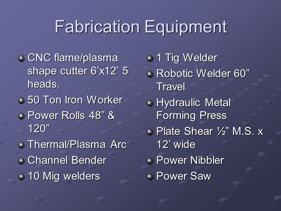 Fabrication Equipment CNC flame/plasma shape cutter 6x12 5 heads. 50 Ton Iron Worker Power Rolls 48 & 120 Thermal/Plasma Arc Channel Bender 10 Mig wel