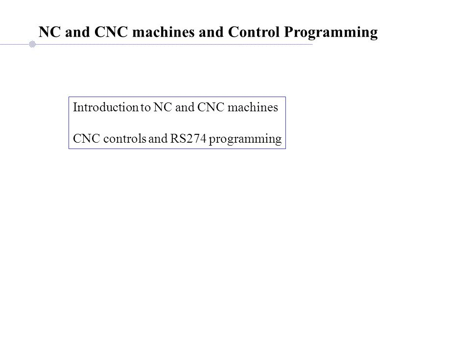 NC and CNC machines and Control Programming Introduction to NC and CNC machines CNC controls and RS274 programming