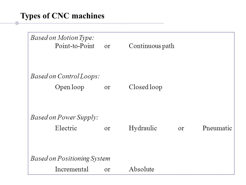 Types of CNC machines Based on Motion Type: Point-to-PointorContinuous path Based on Control Loops: Open looporClosed loop Based on Power Supply: ElectricorHydraulicorPneumatic Based on Positioning System IncrementalorAbsolute