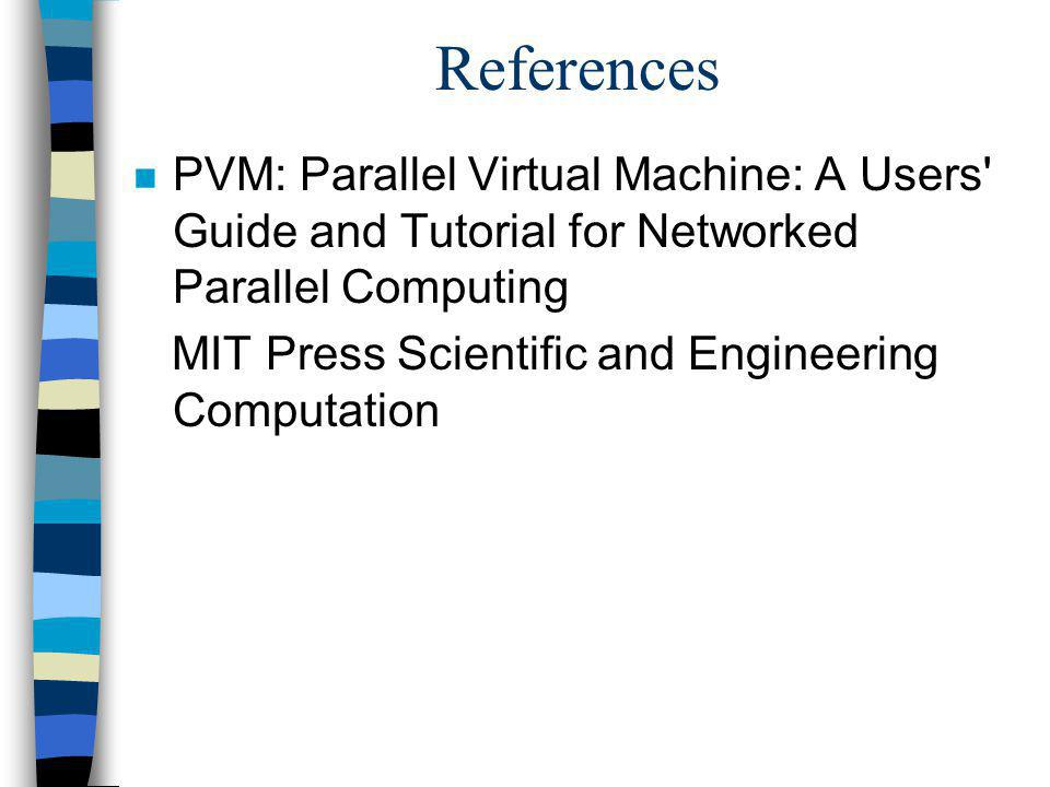 References n PVM: Parallel Virtual Machine: A Users Guide and Tutorial for Networked Parallel Computing MIT Press Scientific and Engineering Computation