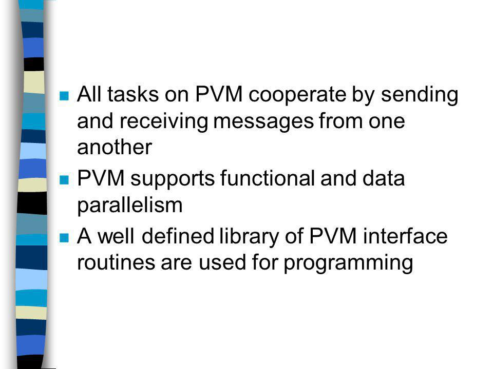 n All tasks on PVM cooperate by sending and receiving messages from one another n PVM supports functional and data parallelism n A well defined library of PVM interface routines are used for programming