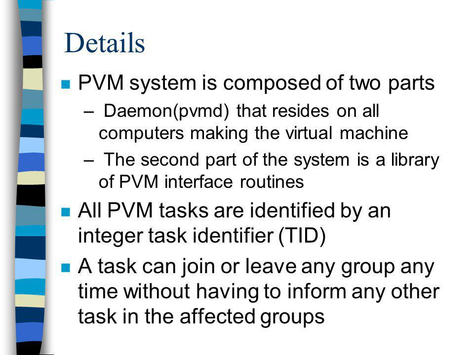 Details n PVM system is composed of two parts – Daemon(pvmd) that resides on all computers making the virtual machine – The second part of the system is a library of PVM interface routines n All PVM tasks are identified by an integer task identifier (TID) n A task can join or leave any group any time without having to inform any other task in the affected groups
