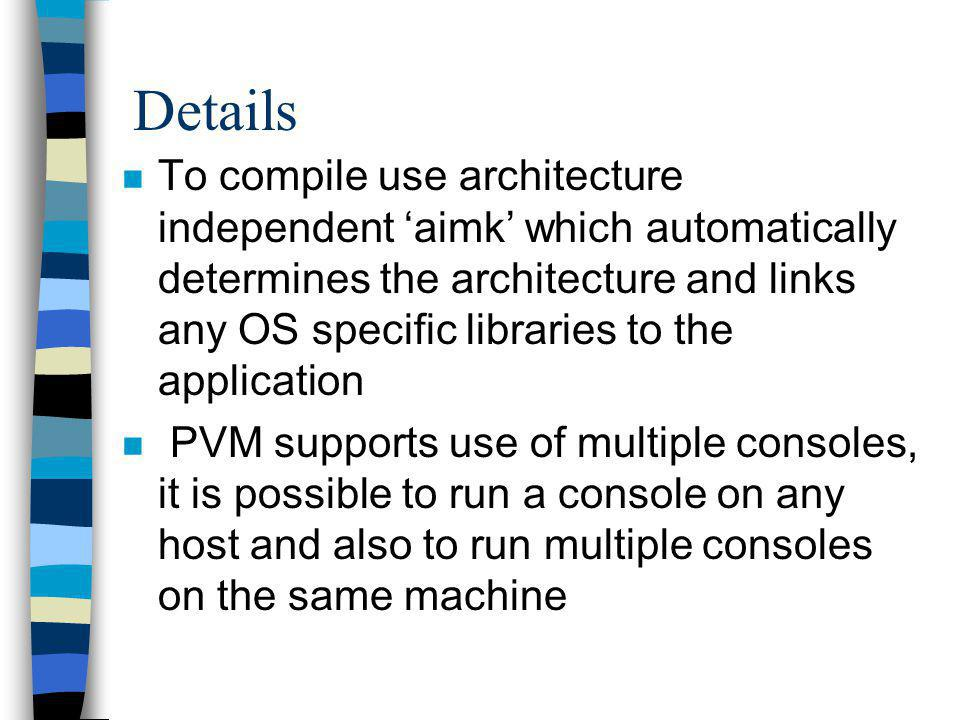 Details n To compile use architecture independent aimk which automatically determines the architecture and links any OS specific libraries to the application n PVM supports use of multiple consoles, it is possible to run a console on any host and also to run multiple consoles on the same machine