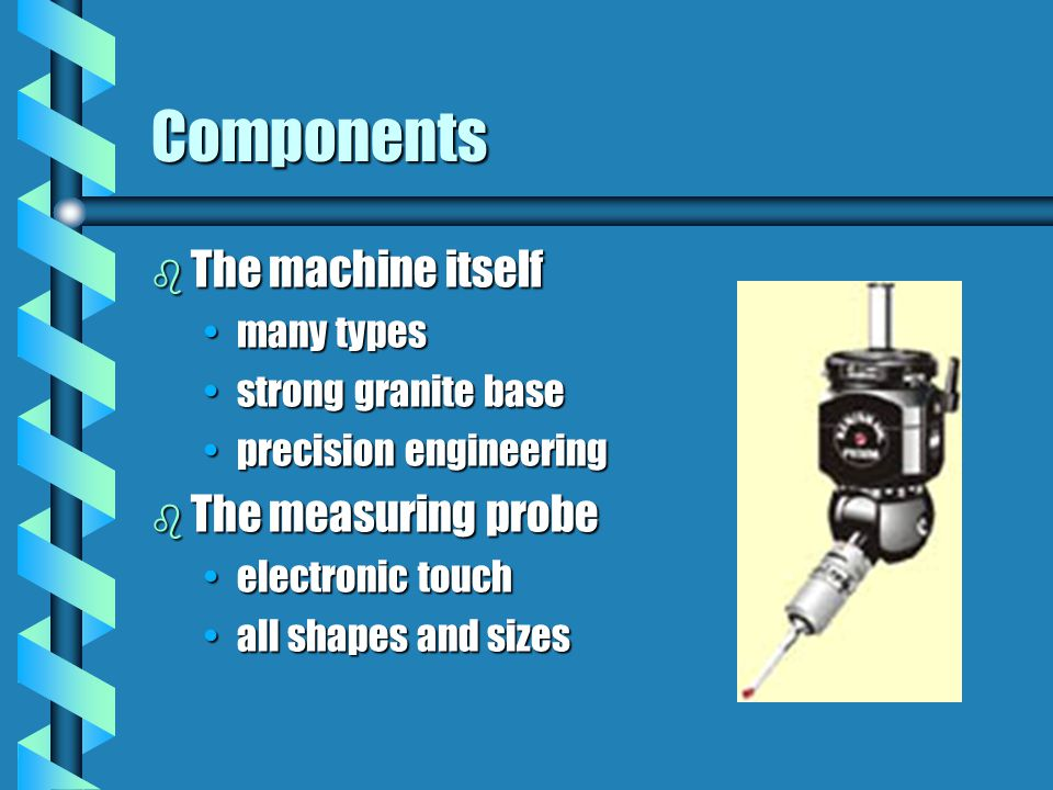 Components b The machine itself many typesmany types strong granite basestrong granite base precision engineeringprecision engineering b The measuring probe electronic touchelectronic touch all shapes and sizesall shapes and sizes