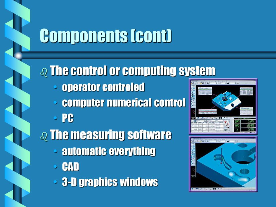 Components (cont) b The control or computing system operator controledoperator controled computer numerical controlcomputer numerical control PCPC b The measuring software automatic everythingautomatic everything CADCAD 3-D graphics windows3-D graphics windows