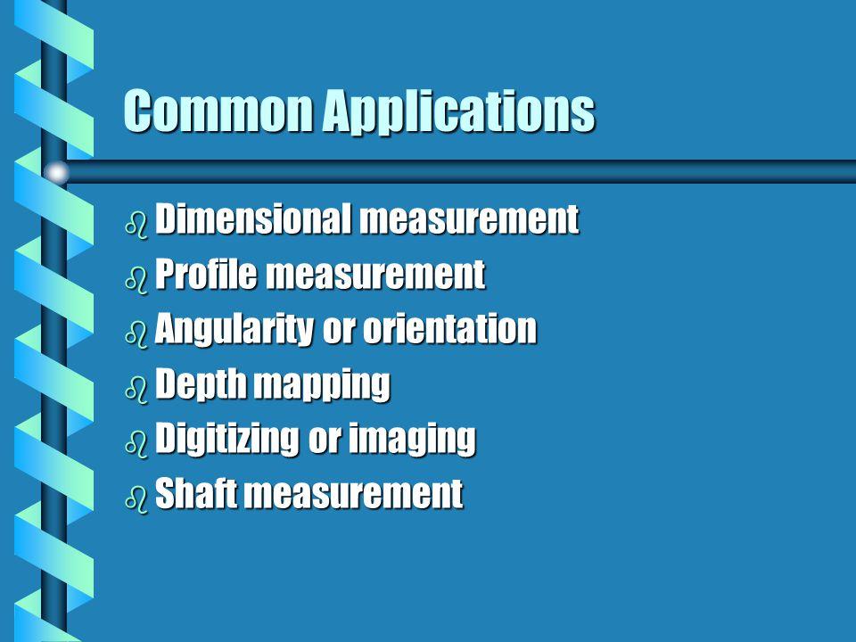 Common Applications b Dimensional measurement b Profile measurement b Angularity or orientation b Depth mapping b Digitizing or imaging b Shaft measur