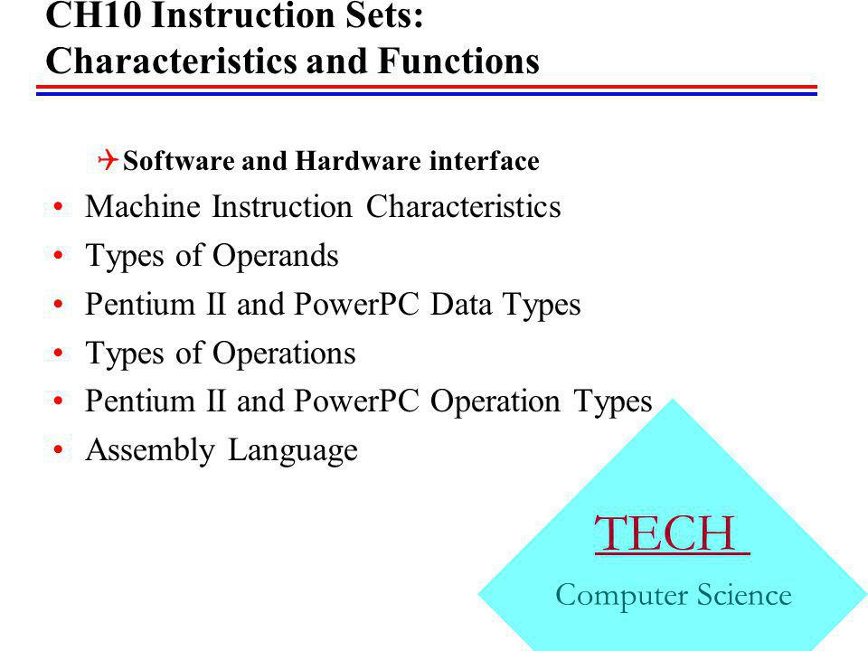 CH10 Instruction Sets: Characteristics and Functions Software and Hardware interface Machine Instruction Characteristics Types of Operands Pentium II and PowerPC Data Types Types of Operations Pentium II and PowerPC Operation Types Assembly Language CH09 TECH Computer Science