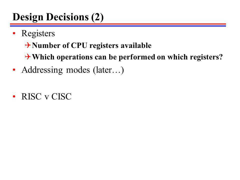 Design Decisions (2) Registers Number of CPU registers available Which operations can be performed on which registers.