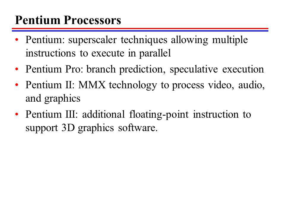 Pentium Processors Pentium: superscaler techniques allowing multiple instructions to execute in parallel Pentium Pro: branch prediction, speculative execution Pentium II: MMX technology to process video, audio, and graphics Pentium III: additional floating-point instruction to support 3D graphics software.