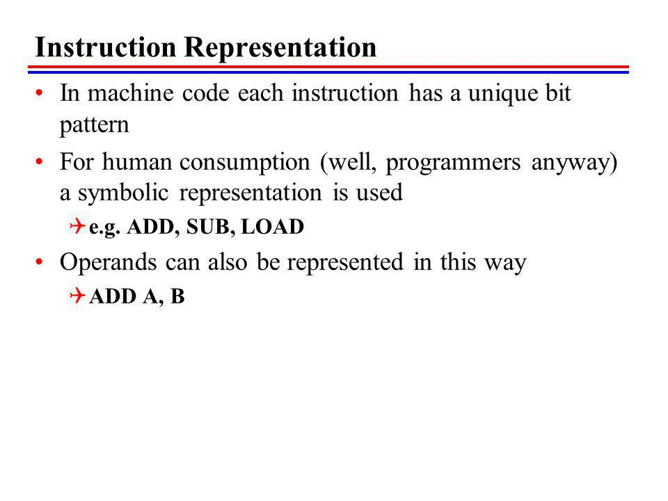 Instruction Representation In machine code each instruction has a unique bit pattern For human consumption (well, programmers anyway) a symbolic representation is used e.g.