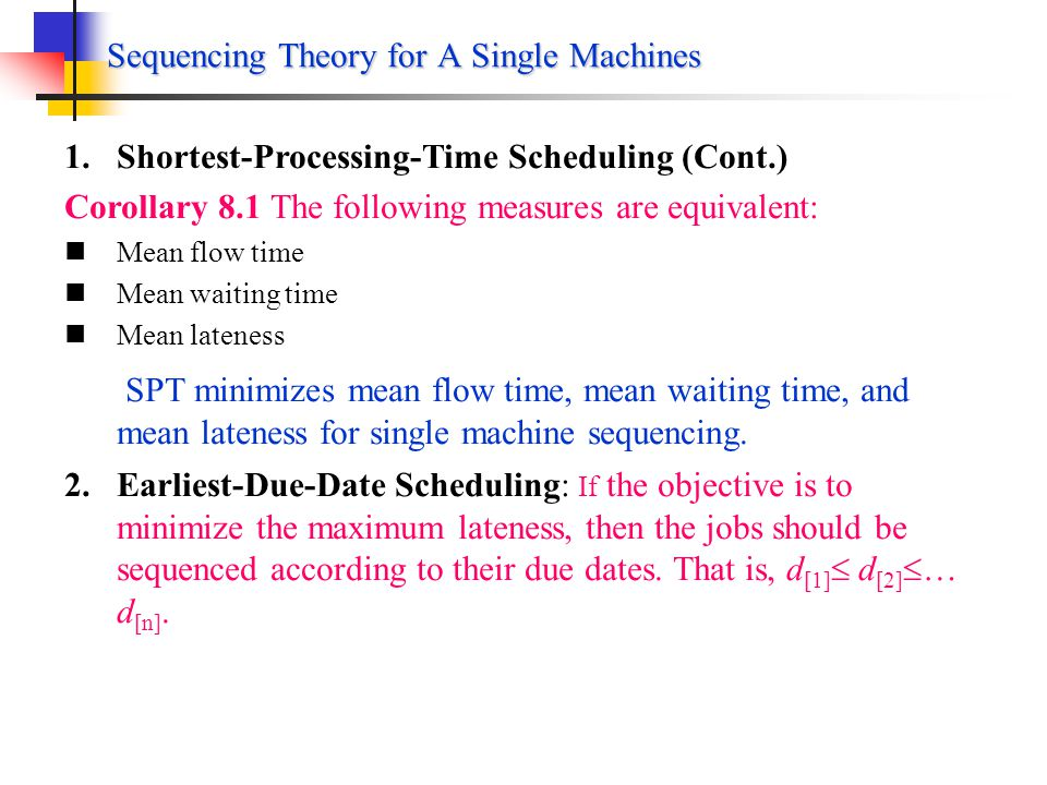 Sequencing Theory for A Single Machines 1.Shortest-Processing-Time Scheduling Theorem 8.1 The scheduling rule that minimizes the mean flow time F is SPT The mean flow time is given by The double summation term may be written in a different form.