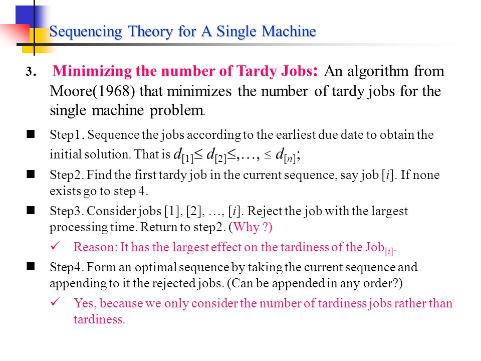 Sequencing Theory for A Single Machines 1.Shortest-Processing-Time Scheduling (Cont.) Corollary 8.1 The following measures are equivalent: Mean flow time Mean waiting time Mean lateness SPT minimizes mean flow time, mean waiting time, and mean lateness for single machine sequencing.