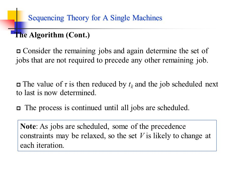 Sequencing Theory for A Single Machines Precedence constraints: Lawlers Algorithm g i is any non-decreasing function of the flow time F i Minimizing maximum lateness Minimizing maximum tardiness The Algorithm First schedules the job to be completed last, then the job to be completed next to last, and so on.