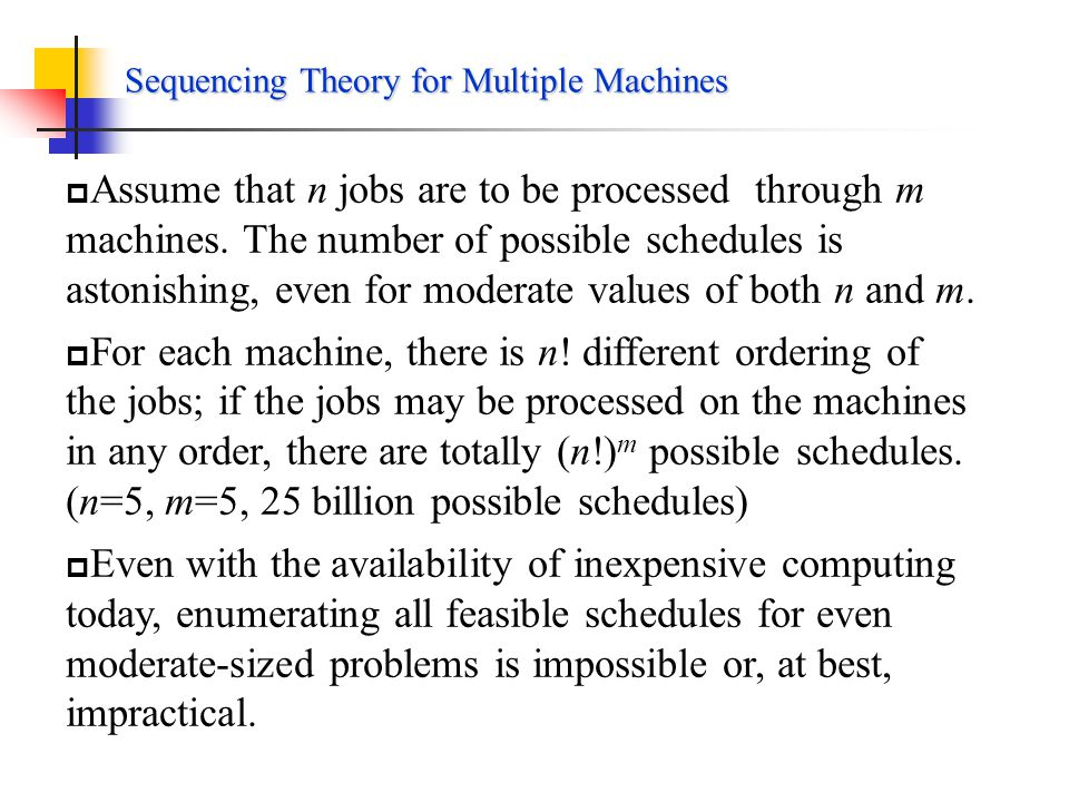 Sequencing Theory for A Single Machines Example 8.4 Job12 Processing time 23 Due date36 Step5: find the job scheduled second Not predecessor The optimal sequence: 1-2-4-6-3-5 JobProcessing time Flow time Due dateTardiness 124635124635 233142233142 2 5 8 9 13 15 3 6 7 9 11 001244001244 Maximum tardiness